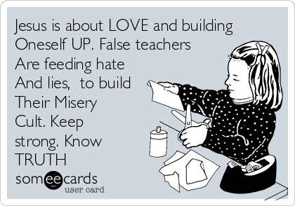 Jesus is about LOVE and building Oneself UP. False teachers Are feeding hate And lies,  to build Their Misery Cult. Keep strong. Know TRUTH