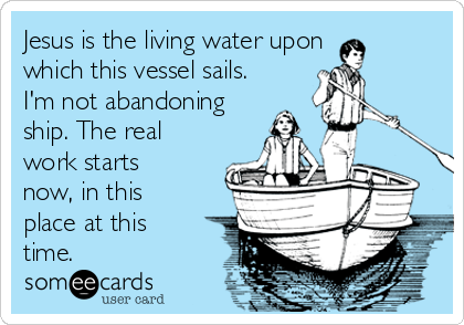 Jesus is the living water upon which this vessel sails. I'm not abandoning ship. The real work starts now, in this place at this time.