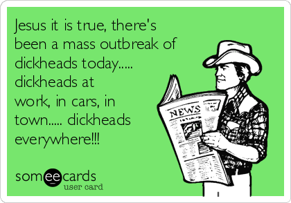 Jesus it is true, there's been a mass outbreak of dickheads today..... dickheads at work, in cars, in town..... dickheads everywhere!!!