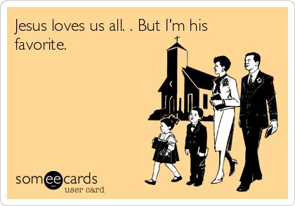 Jesus loves us all. . But I'm his favorite.