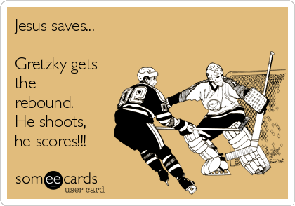 Jesus saves...   Gretzky gets the rebound. He shoots, he scores!!!