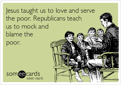 Jesus taught us to love and serve the poor. Republicans teach us to mock and blame the poor.