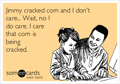 Jimmy cracked corn and I don't care... Wait, no I do care. I care that corn is being cracked.