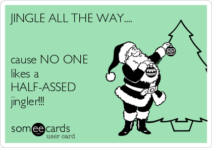 JINGLE ALL THE WAY....   cause NO ONE likes a HALF-ASSED jingler!!!
