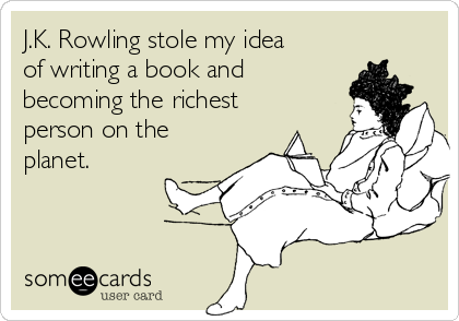 J.K. Rowling stole my idea of writing a book and becoming the richest person on the planet.