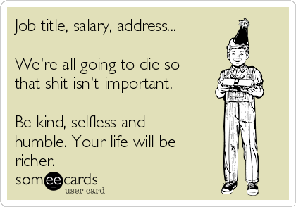 Job title, salary, address...  We're all going to die so that shit isn't important.   Be kind, selfless and humble. Your life will be richer.