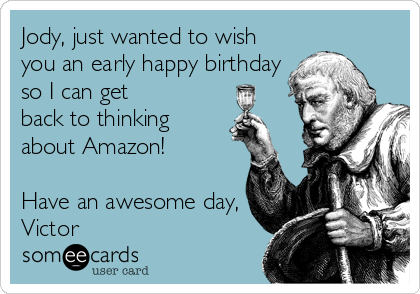 Jody, just wanted to wish you an early happy birthday so I can get back to thinking about Amazon!  Have an awesome day, Victor