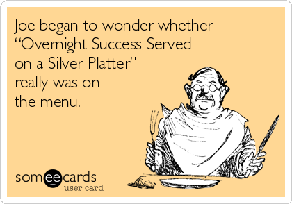 "Joe began to wonder whether ""Overnight Success Served  on a Silver Platter""  really was on  the menu."