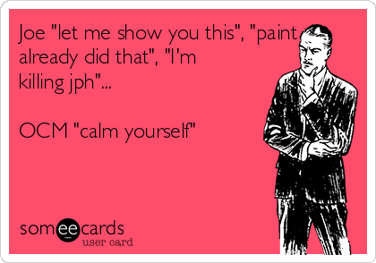 """Joe """"let me show you this"""", """"paint already did that"""", """"I'm killing jph""""...  OCM """"calm yourself"""""""