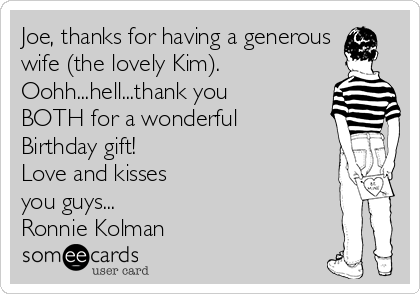 Joe, thanks for having a generous wife (the lovely Kim). Oohh...hell...thank you BOTH for a wonderful Birthday gift! Love and kisses you guys...  Ronnie Kolman