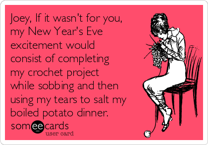 Joey, If it wasn't for you, my New Year's Eve excitement would consist of completing my crochet project while sobbing and then using my tears to salt my  boiled potato dinner.