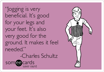 """Jogging is very beneficial. It's good for your legs and your feet. It's also very good for the ground. It makes it feel  needed.""          -Charles Schultz"