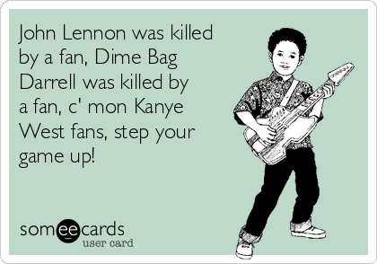 John Lennon was killed by a fan, Dime Bag Darrell was killed by a fan, c' mon Kanye West fans, step your game up!