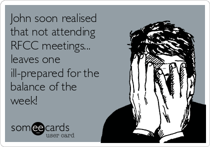 John soon realised that not attending RFCC meetings... leaves one ill-prepared for the balance of the week!