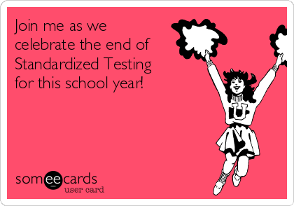 Join me as we celebrate the end of Standardized Testing for this school year!