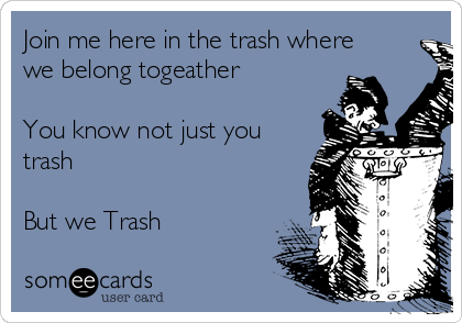 Join me here in the trash where we belong togeather  You know not just you trash  But we Trash
