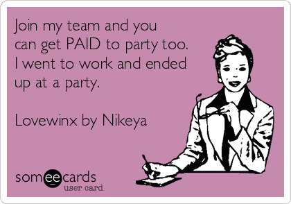Join my team and you can get PAID to party too. I went to work and ended up at a party.  Lovewinx by Nikeya