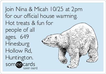 Join Nina & Micah 10/25 at 2pm for our official house warming.  Hot treats & fun for people of all ages.  649 Hinesburg Hollow Rd, Huntington.