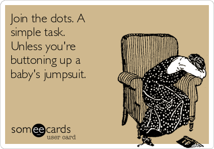 Join the dots. A simple task. Unless you're buttoning up a baby's jumpsuit.