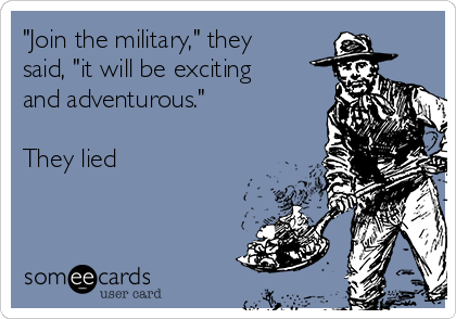 """Join the military,"" they said, ""it will be exciting and adventurous.""  They lied"