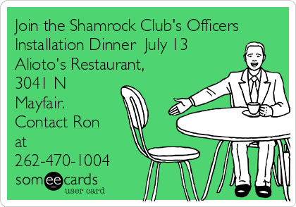 Join the Shamrock Club's Officers Installation Dinner  July 13 Alioto's Restaurant, 3041 N Mayfair. Contact Ron at 262-470-1004