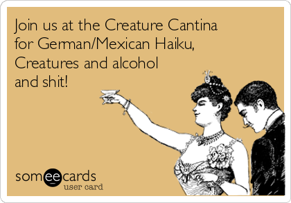 Join us at the Creature Cantina for German/Mexican Haiku, Creatures and alcohol and shit!
