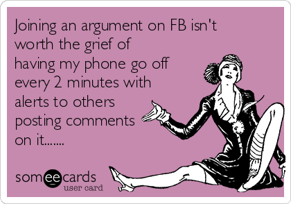Joining an argument on FB isn't worth the grief of having my phone go off every 2 minutes with alerts to others posting comments on it.......