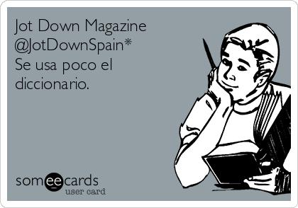 Jot Down Magazine @JotDownSpain* Se usa poco el diccionario.