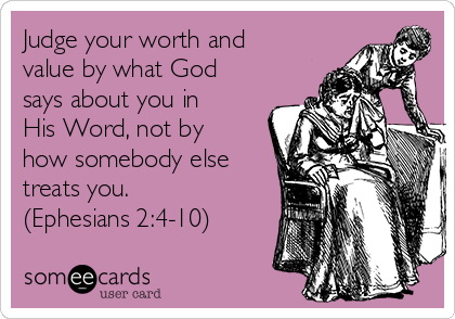 Judge your worth and value by what God says about you in His Word, not by how somebody else treats you. (Ephesians 2:4-10)