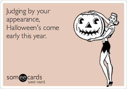 Judging by your appearance, Halloween's come early this year.