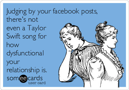 Judging by your facebook posts, there's not even a Taylor Swift song for how dysfunctional your relationship is.