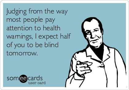 Judging from the way most people pay attention to health warnings, I expect half  of you to be blind tomorrow.