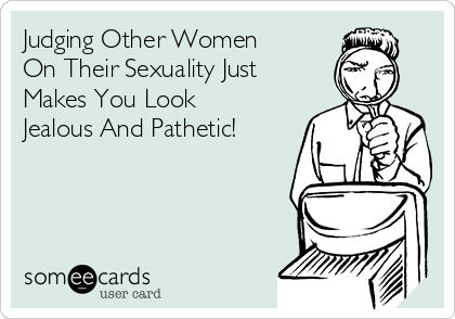 Judging Other Women On Their Sexuality Just Makes You Look Jealous And Pathetic!