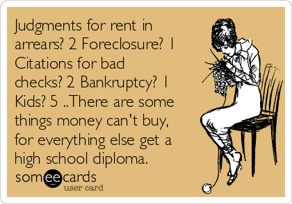 Judgments for rent in arrears? 2 Foreclosure? 1 Citations for bad checks? 2 Bankruptcy? 1 Kids? 5 ..There are some things money can't buy, for everything else get a high school diploma.