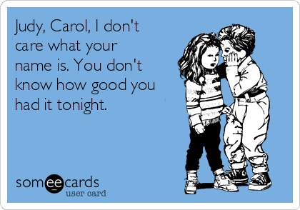 Judy, Carol, I don't care what your name is. You don't know how good you had it tonight.
