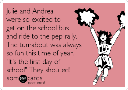 "Julie and Andrea were so excited to get on the school bus and ride to the pep rally. The turnabout was always so fun this time of year. ""It's the first day of school"" They shouted!"