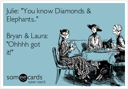 "Julie: ""You know Diamonds & Elephants..""  Bryan & Laura: ""Ohhhh got it!"""