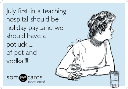 July first in a teaching hospital should be  holiday pay...and we should have a potluck..... of pot and  vodka!!!!!