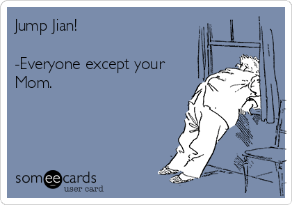 Jump Jian!  -Everyone except your Mom.