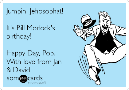 Jumpin' Jehosophat!  It's Bill Morlock's birthday!  Happy Day, Pop. With love from Jan & David