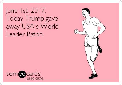 June 1st, 2017.   Today Trump gave away USA's World Leader Baton.