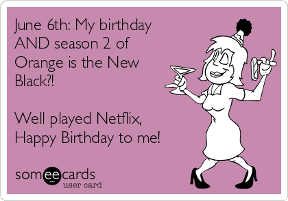 June 6th: My birthday AND season 2 of Orange is the New Black?!  Well played Netflix, Happy Birthday to me!