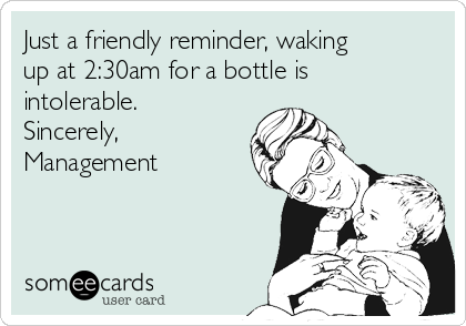 Just a friendly reminder, waking up at 2:30am for a bottle is intolerable. Sincerely, Management