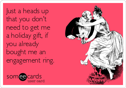 Just a heads up that you don't need to get me  a holiday gift, if you already  bought me an engagement ring.