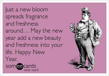 Just a new bloom spreads fragrance and freshness around… May the new year add a new beauty and freshness into your life. Happy New Year.