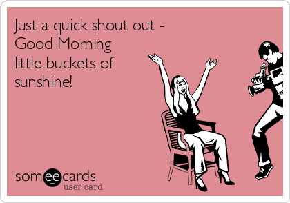 Just a quick shout out - Good Morning little buckets of sunshine!