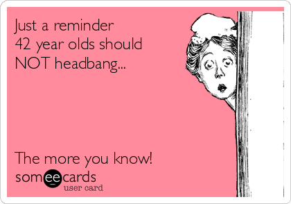 Just a reminder  42 year olds should NOT headbang...      The more you know!