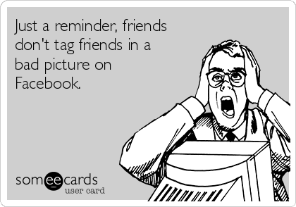 Just a reminder, friends don't tag friends in a bad picture on Facebook.