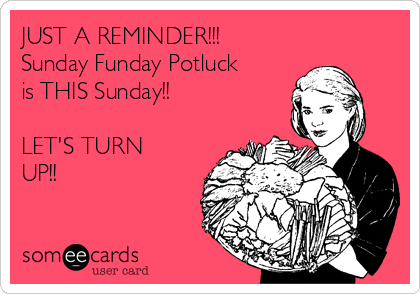 JUST A REMINDER!!! Sunday Funday Potluck is THIS Sunday!!  LET'S TURN UP!!