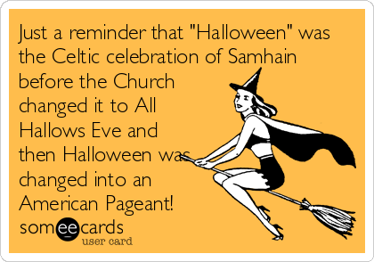 "Just a reminder that ""Halloween"" was the Celtic celebration of Samhain before the Church changed it to All Hallows Eve and then Halloween was changed into an American Pageant!"